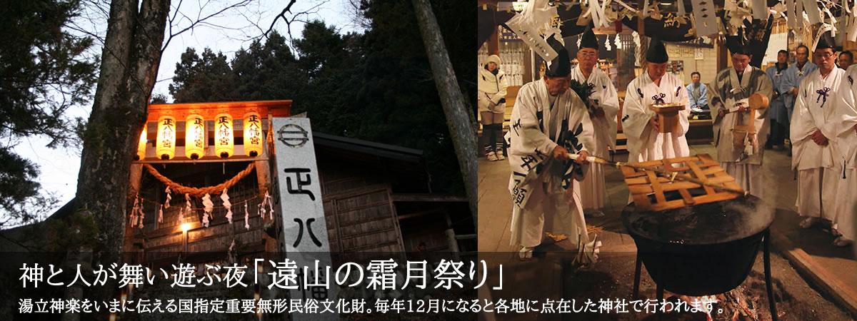 神と人が舞い遊ぶ夜「遠山の霜月祭り」湯立神楽をいまに伝える国指定重要無形民俗文化財。毎年12月になると各地に点在した神社で行われます。